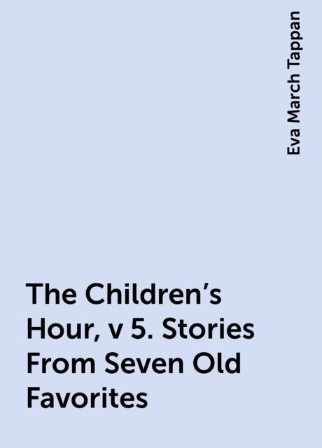The Children's Hour, v 5. Stories From Seven Old Favorites, Eva March Tappan