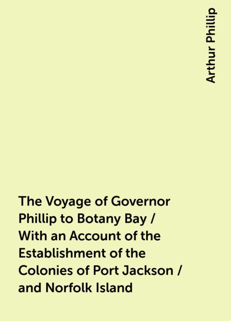 The Voyage of Governor Phillip to Botany Bay / With an Account of the Establishment of the Colonies of Port Jackson / and Norfolk Island, Arthur Phillip