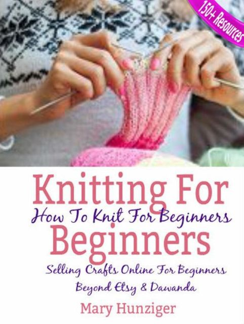 Knitting For Beginners: How To Knit For Beginners, Mary Hunziger