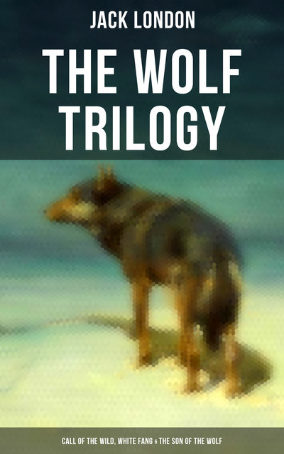 THE WOLF TRILOGY: Call of the Wild, White Fang & The Son of the Wolf, Jack London