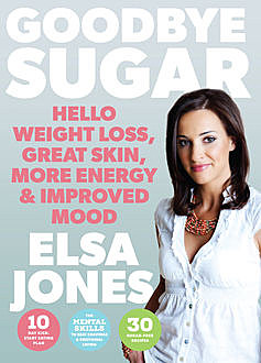 Goodbye Sugar – Hello Weight Loss, Great Skin, More Energy and Improved Mood, Elsa Jones
