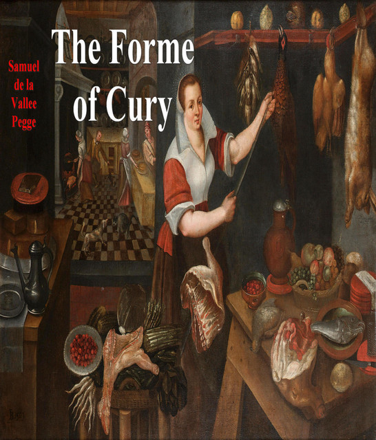 The Forme of Cury / A Roll of Ancient English Cookery Compiled, about A.D. 1390, Samuel Pegge