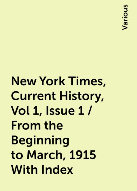 New York Times, Current History, Vol 1, Issue 1 / From the Beginning to March, 1915 With Index, Various