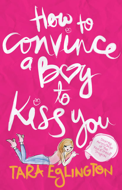How to Convince a Boy to Kiss You: Further Dating Advice from Aurora Skye, Tara Eglington