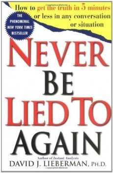 Never Be Lied to Again: How to Get the Truth in 5 Minutes or Less in Any Conversation or Situation, David Lieberman