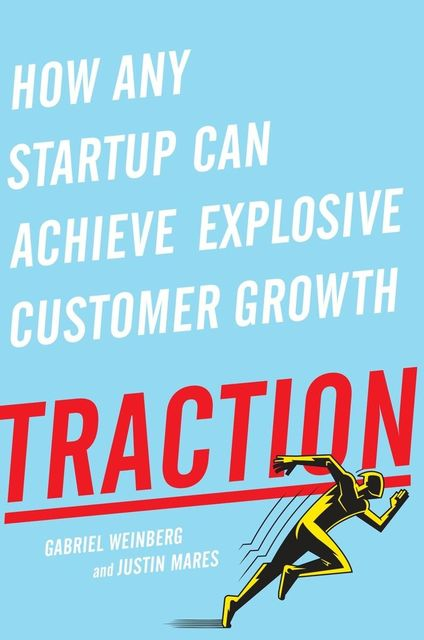 Traction: How Any Startup Can Achieve Explosive Customer Growth, Weinberg Gabriel, Justin Mares