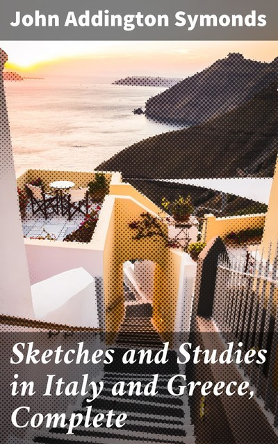 Sketches and Studies in Italy and Greece, Complete, John Addington Symonds
