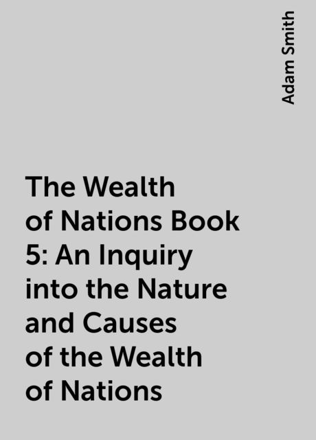 The Wealth of Nations Book 5: An Inquiry into the Nature and Causes of the Wealth of Nations, Adam Smith