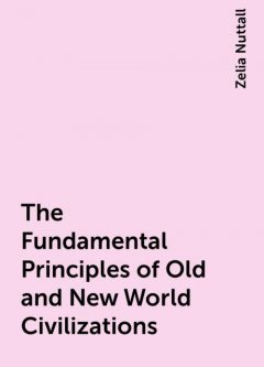 The Fundamental Principles of Old and New World Civilizations, Zelia Nuttall
