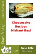 Deliciously Decadent Cheesecake Recipes, Charlotte Kobetis