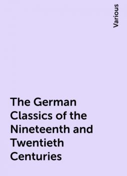 The German Classics of the Nineteenth and Twentieth Centuries, Various