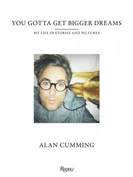 You Gotta Get Bigger Dreams: My Life in Stories and Pictures, Alan Cumming