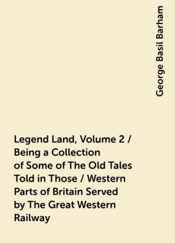 Legend Land, Volume 2 / Being a Collection of Some of The Old Tales Told in Those / Western Parts of Britain Served by The Great Western Railway, George Basil Barham