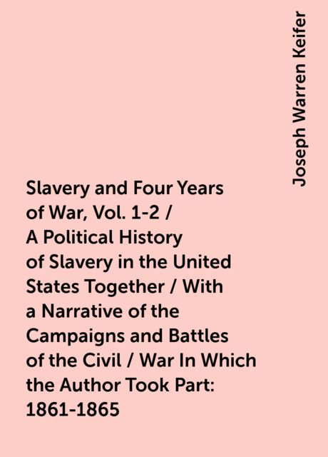 Slavery and Four Years of War, Vol. 1-2 / A Political History of Slavery in the United States Together / With a Narrative of the Campaigns and Battles of the Civil / War In Which the Author Took Part: 1861-1865, Joseph Warren Keifer