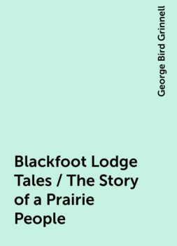 Blackfoot Lodge Tales / The Story of a Prairie People, George Bird Grinnell
