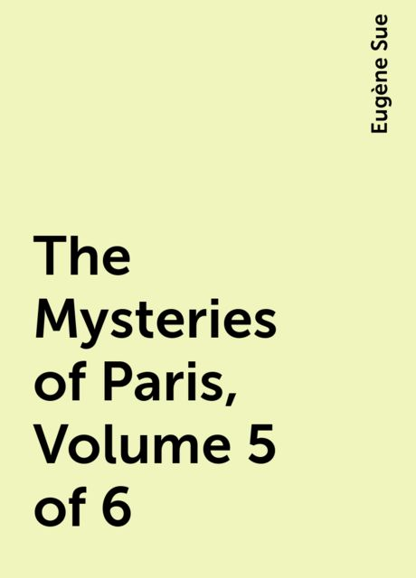 The Mysteries of Paris, Volume 5 of 6, Eugène Sue
