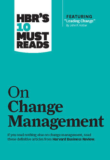 """HBR's 10 Must Reads on Change Management (including featured article """"Leading Change,"""" by John P. Kotter), Harvard Review"""