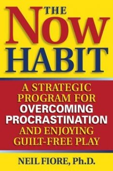 The now habit: a strategic program for overcoming procrastination and enjoying guilt-free play, Neil Fiore