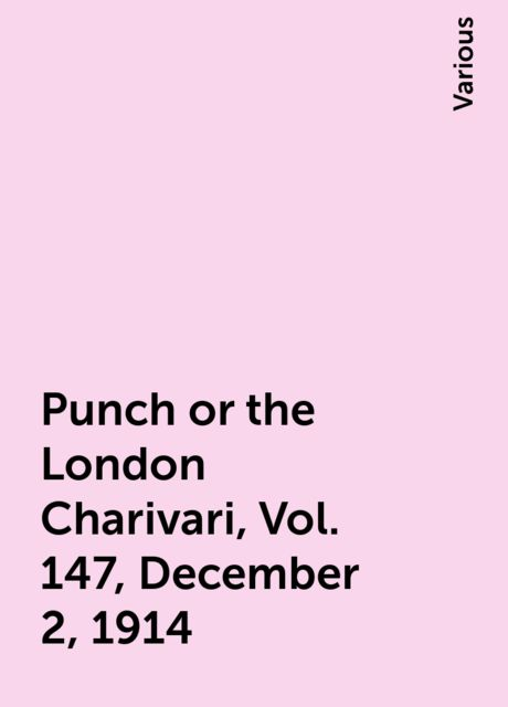 Punch or the London Charivari, Vol. 147, December 2, 1914, Various