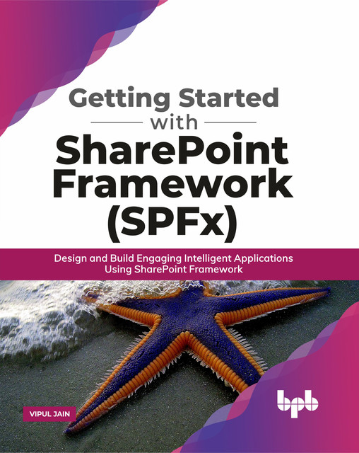 Getting Started with SharePoint Framework (SPFx): Design and Build Engaging Intelligent Applications Using SharePoint Framework, Vipul Jain