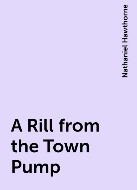A Rill from the Town Pump, Nathaniel Hawthorne