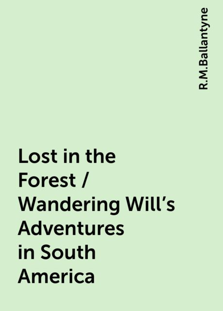 Lost in the Forest / Wandering Will's Adventures in South America, R.M.Ballantyne