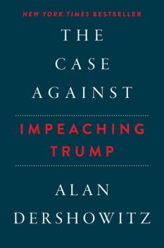 The Case Against Impeaching Trump, Alan Dershowitz