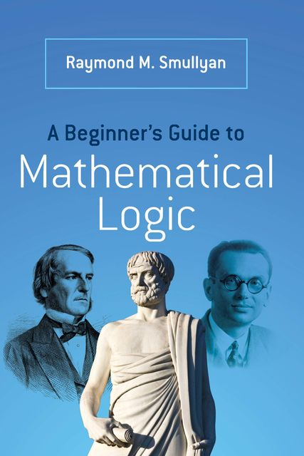 A Beginner's Guide to Mathematical Logic, Raymond Smullyan