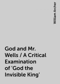 God and Mr. Wells / A Critical Examination of 'God the Invisible King', William Archer