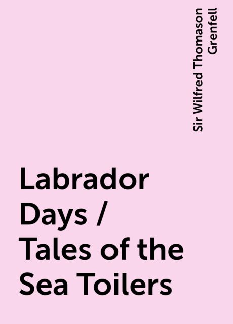 Labrador Days / Tales of the Sea Toilers, Sir Wilfred Thomason Grenfell