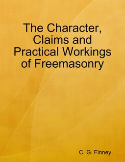 The Character, Claims and Practical Workings of Freemasonry, C.G. Finney