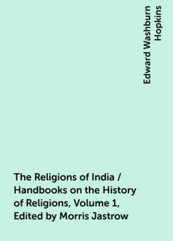 The Religions of India / Handbooks on the History of Religions, Volume 1, Edited by Morris Jastrow, Edward Washburn Hopkins