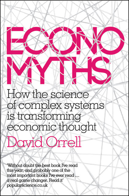Economyths: Ten Ways That Economics Gets it Wrong, David Orrell