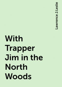 With Trapper Jim in the North Woods, Lawrence J.Leslie