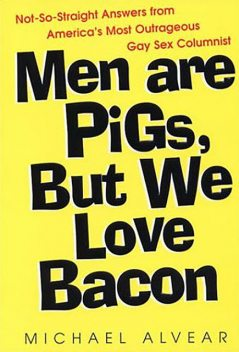 Men Are Pigs, But We Love Bacon:not So Straight Answers From America's Most Outrageous Gay Sex Colum, Michael Alvear