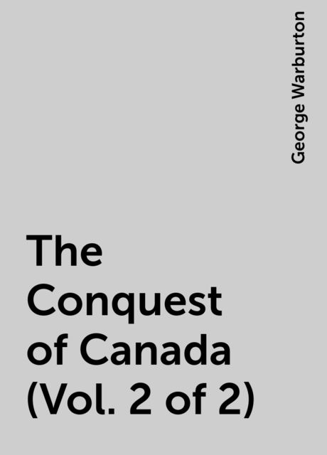 The Conquest of Canada (Vol. 2 of 2), George Warburton