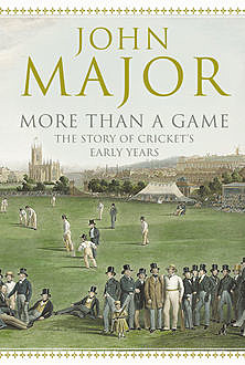 More Than A Game: The Story of Cricket's Early Years, John Major