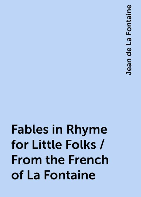 Fables in Rhyme for Little Folks / From the French of La Fontaine, Jean de La Fontaine