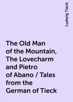 The Old Man of the Mountain, The Lovecharm and Pietro of Abano / Tales from the German of Tieck, Ludwig Tieck