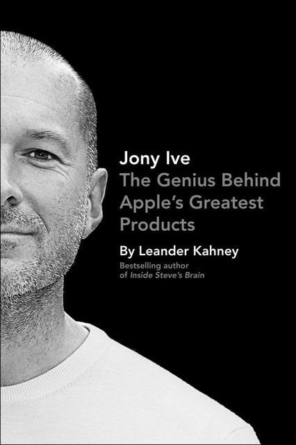 Jony Ive: The Genius Behind Apple's Greatest Products, Leander Kahney