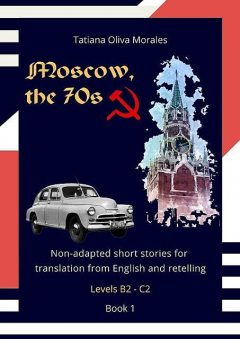 Moscow, the 70s. Non-adapted short stories for translation from English and retelling. Levels B2—C2. Book 1, Tatiana Oliva Morales