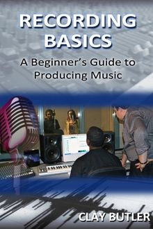 Recording Basics: A Beginner's Guide to Producing Music, Clay Butler
