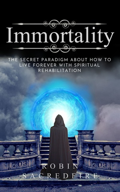 Immortality: The Secret Paradigm about How to Live Forever with Spiritual Rehabilitation, Robin Sacredfire