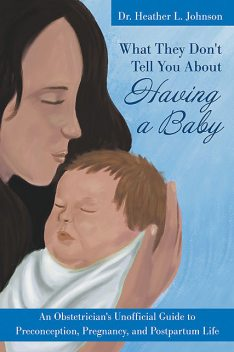 What They Don't Tell You About Having A Baby: An Obstetrician's Unofficial Guide to Preconception, Pregnancy, and Postpartum Life, Heather Johnson