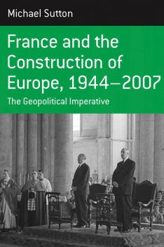 France and the Construction of Europe, 1944–2007, Michael Sutton