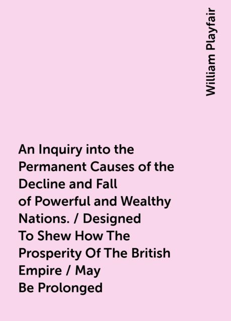 An Inquiry into the Permanent Causes of the Decline and Fall of Powerful and Wealthy Nations. / Designed To Shew How The Prosperity Of The British Empire / May Be Prolonged, William Playfair