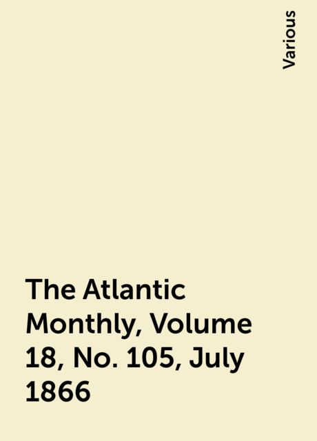 The Atlantic Monthly, Volume 18, No. 105, July 1866, Various