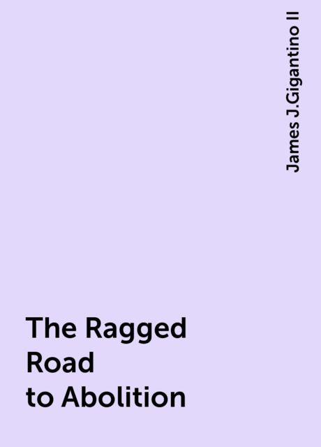 The Ragged Road to Abolition, James J.Gigantino II