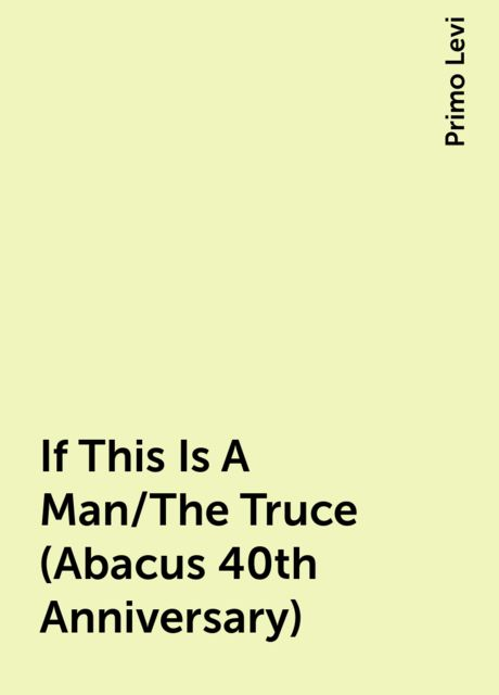 If This Is A Man/The Truce (Abacus 40th Anniversary), Primo Levi