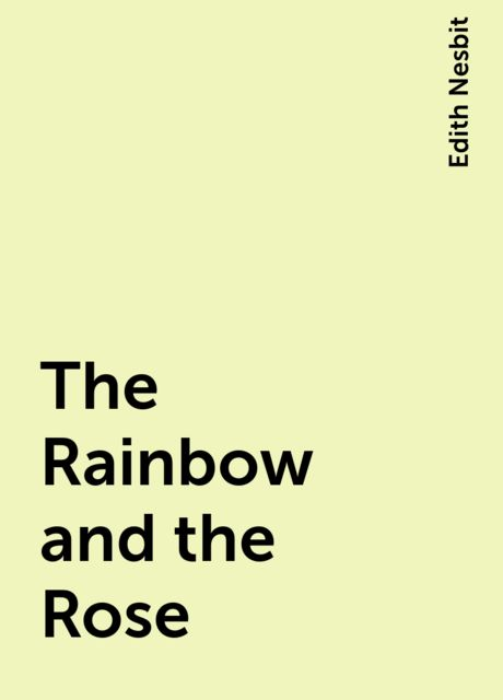 The Rainbow and the Rose, Edith Nesbit